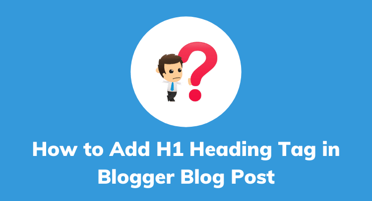 Blogger H1 Tag【How To Add H1 Tag In Blogger Post】